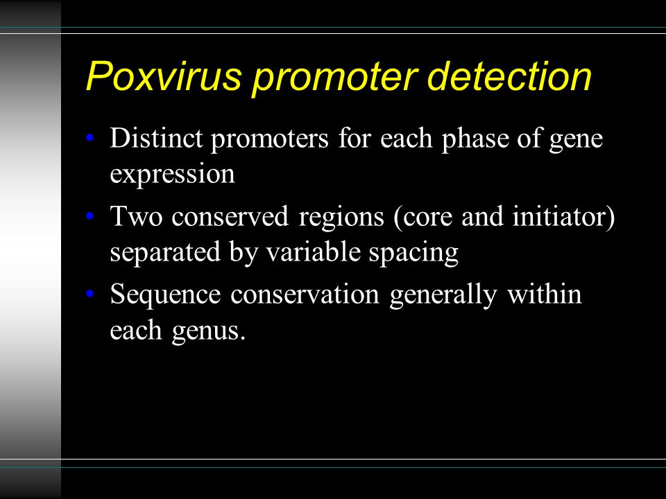 Poxvirus promoter detection Distinct promoters for each phase of gene expression Two conserved regions (core and initiator) separated by variable spacing Sequence conservation generally within each genus.