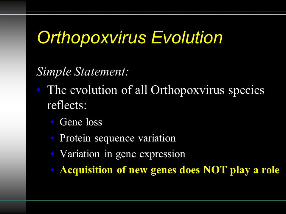 Orthopoxvirus Evolution Simple Statement: The evolution of all Orthopoxvirus species reflects: Gene loss Protein sequence variation Variation in gene expression Acquisition of new genes does NOT play a role