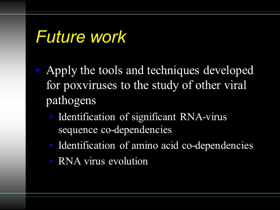 Future work Apply the tools and techniques developed for poxviruses to the study of other viral pathogens Identification of significant RNA-virus sequence co-dependencies Identification of amino acid co-dependencies RNA virus evolution