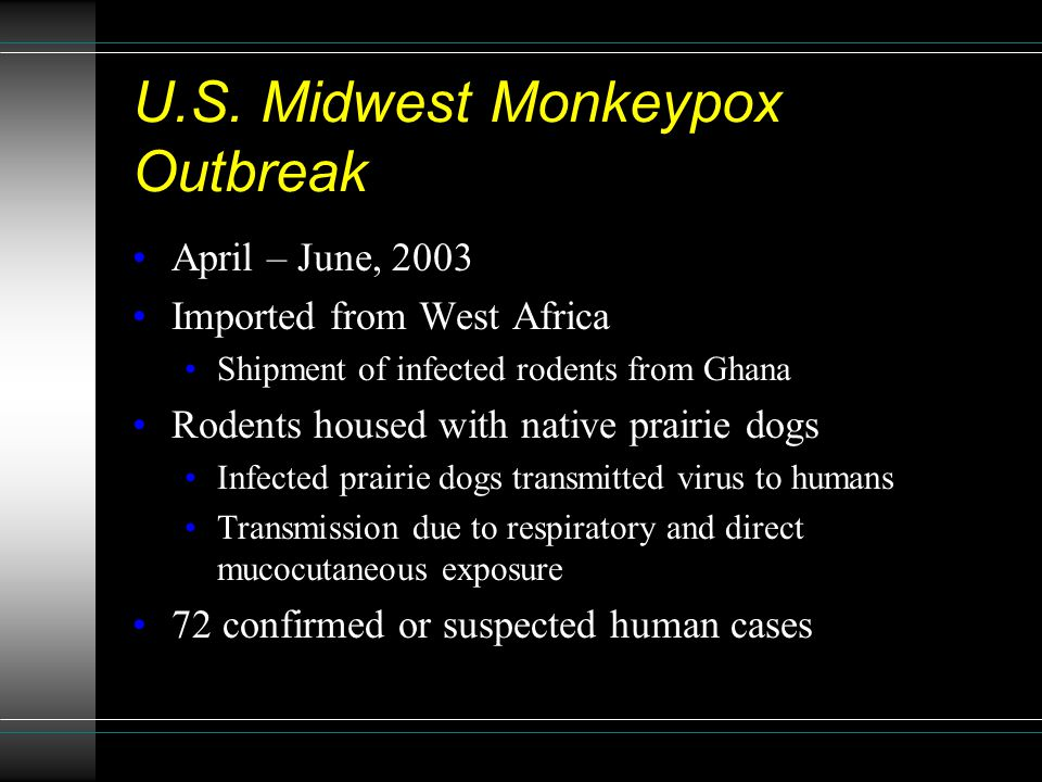 U.S. Midwest Monkeypox Outbreak April – June, 2003 Imported from West Africa Shipment of infected rodents from Ghana Rodents housed with native prairi