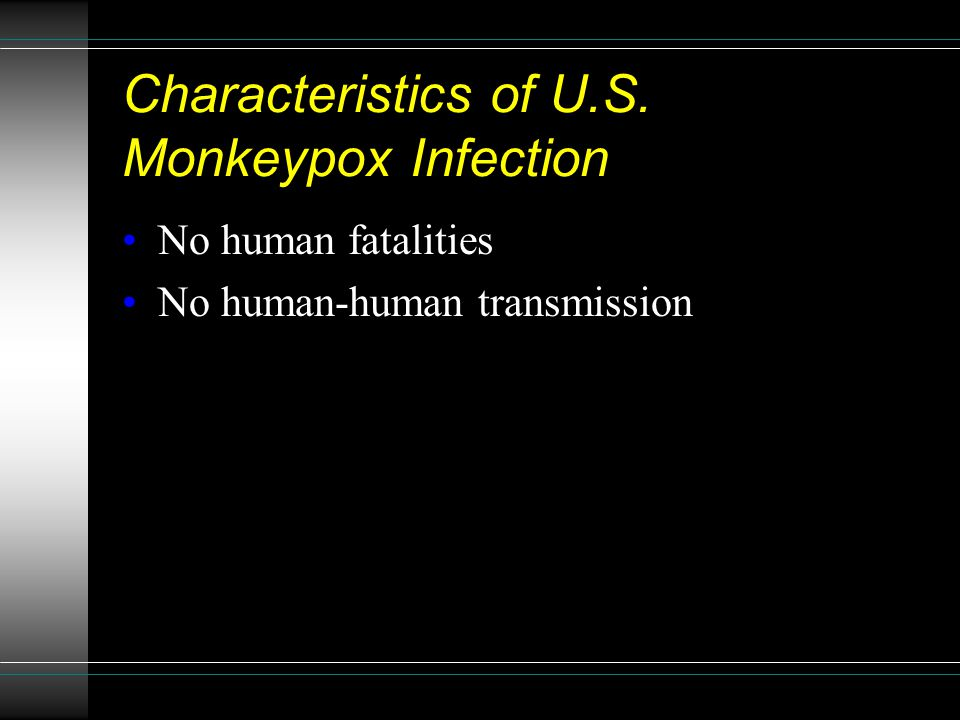 Characteristics of U.S. Monkeypox Infection No human fatalities No human-human transmission