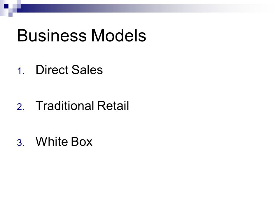 Business Models 1. Direct Sales 2. Traditional Retail 3. White Box