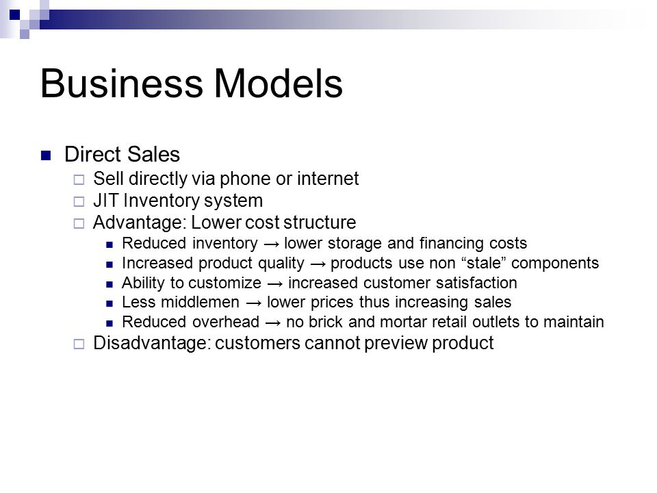 Business Models Direct Sales  Sell directly via phone or internet  JIT Inventory system  Advantage: Lower cost structure Reduced inventory → lower