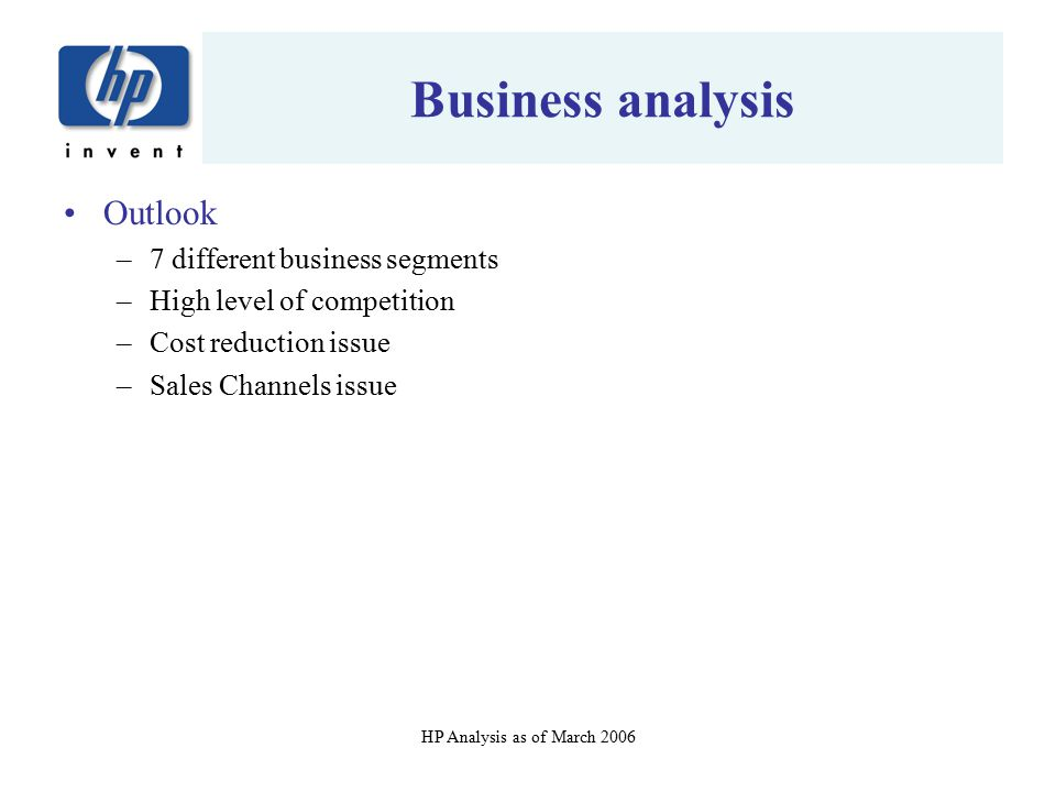 HP Analysis as of March 2006 Business analysis Outlook –7 different business segments –High level of competition –Cost reduction issue –Sales Channels