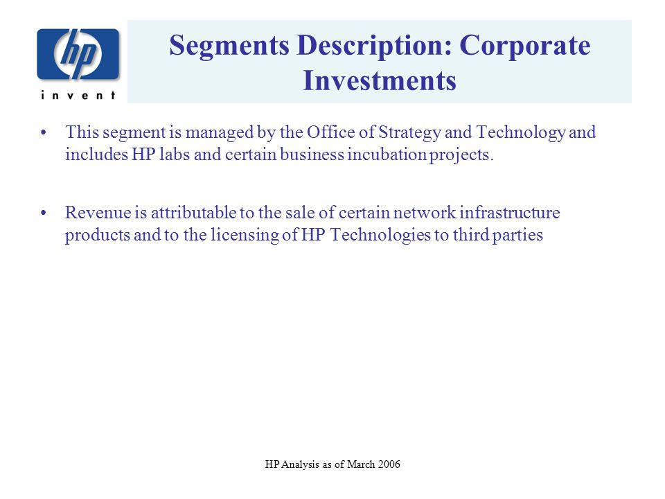 HP Analysis as of March 2006 Segments Description: Corporate Investments This segment is managed by the Office of Strategy and Technology and includes