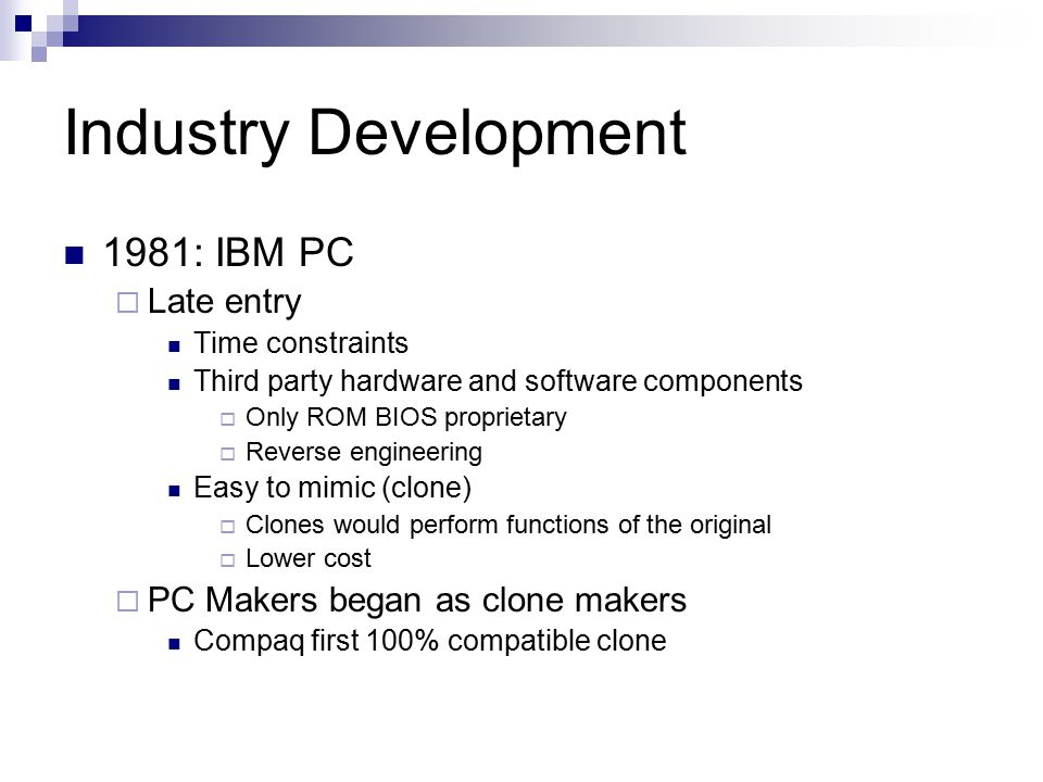 Industry Development 1981: IBM PC  Late entry Time constraints Third party hardware and software components  Only ROM BIOS proprietary  Reverse eng