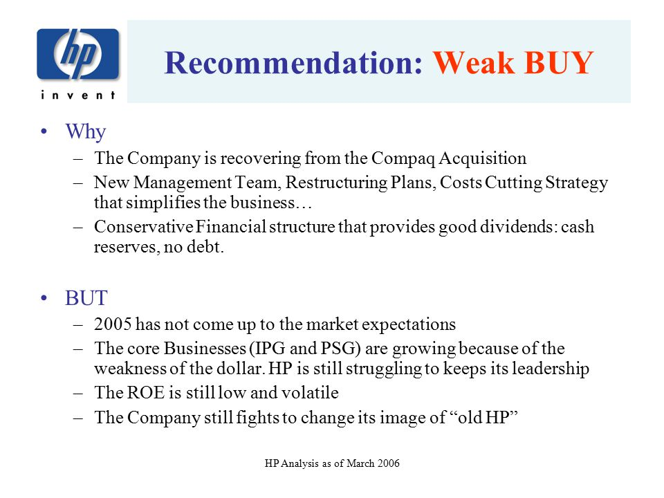 HP Analysis as of March 2006 Recommendation: Weak BUY Why –The Company is recovering from the Compaq Acquisition –New Management Team, Restructuring P