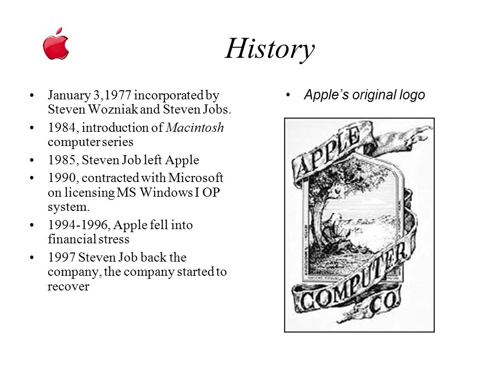 History January 3,1977 incorporated by Steven Wozniak and Steven Jobs. 1984, introduction of Macintosh computer series 1985, Steven Job left Apple 199