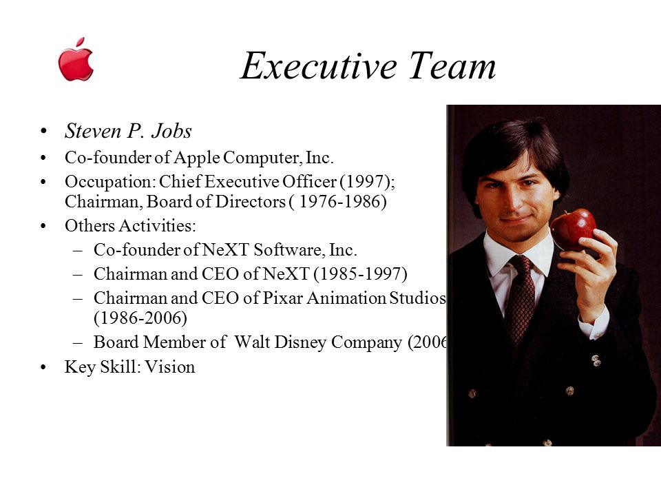 Executive Team Steven P. Jobs Co-founder of Apple Computer, Inc. Occupation: Chief Executive Officer (1997); Chairman, Board of Directors ( 1976-1986)