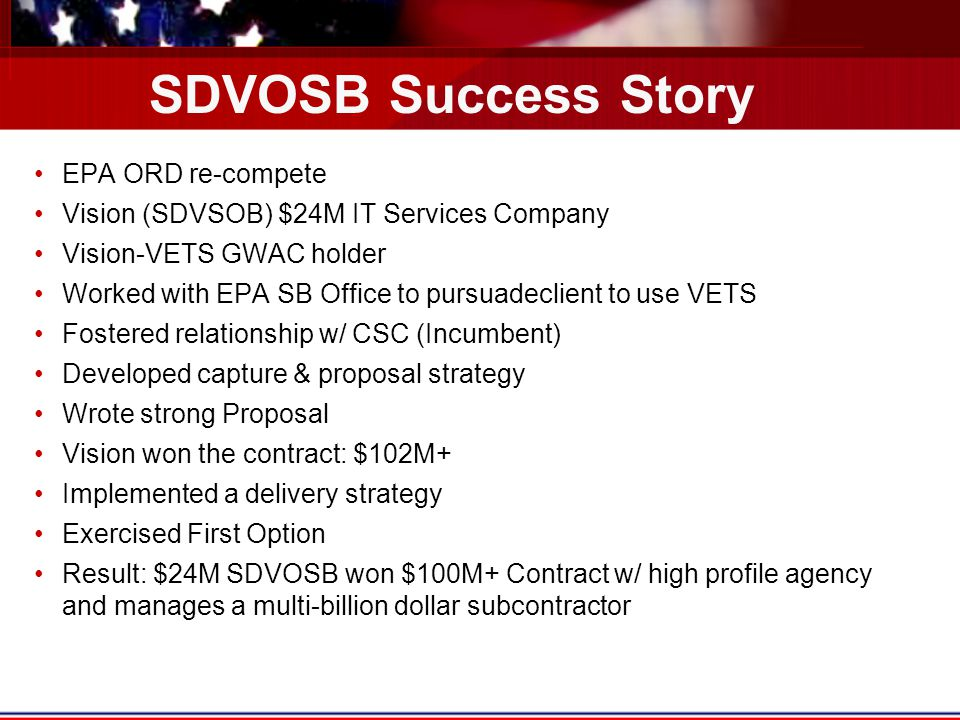 SDVOSB Success Story EPA ORD re-compete Vision (SDVSOB) $24M IT Services Company Vision-VETS GWAC holder Worked with EPA SB Office to pursuadeclient t
