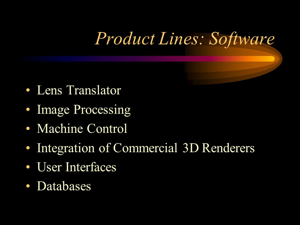 Product Lines: Software Lens Translator Image Processing Machine Control Integration of Commercial 3D Renderers User Interfaces Databases