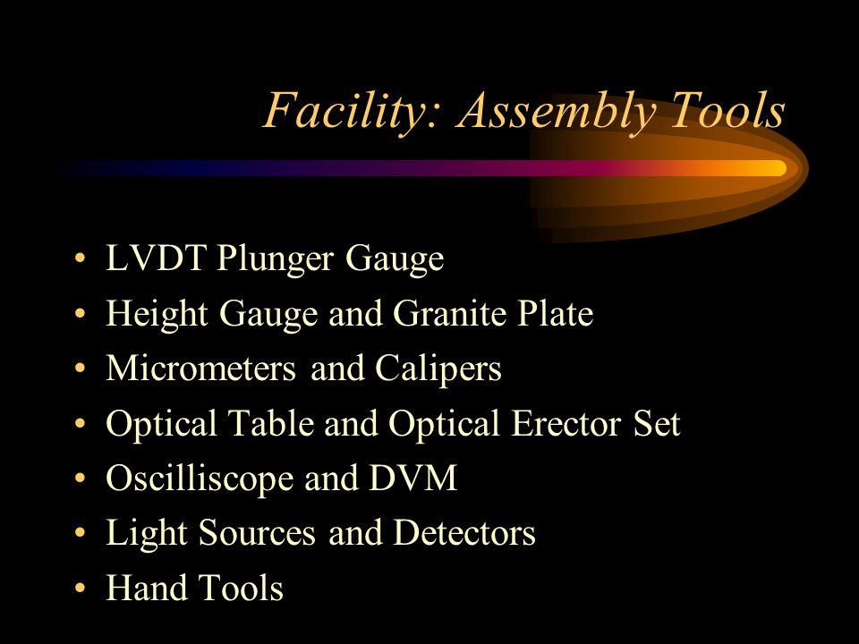 Facility: Assembly Tools LVDT Plunger Gauge Height Gauge and Granite Plate Micrometers and Calipers Optical Table and Optical Erector Set Oscilliscope and DVM Light Sources and Detectors Hand Tools