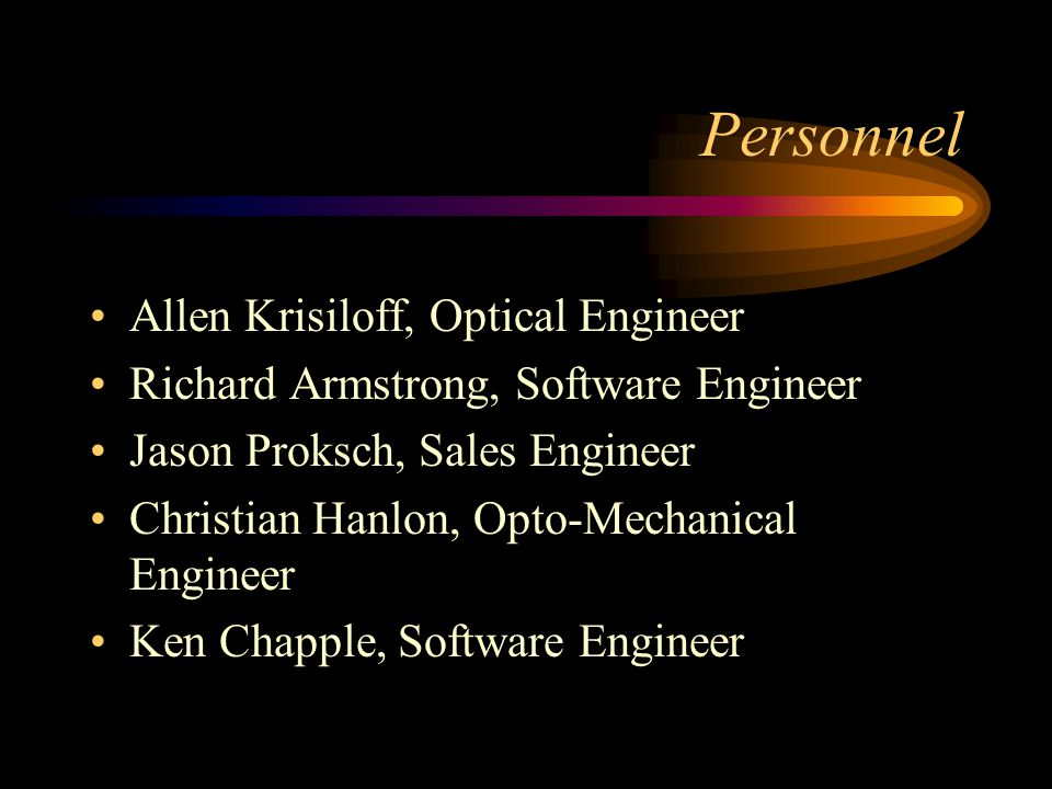 Personnel Allen Krisiloff, Optical Engineer Richard Armstrong, Software Engineer Jason Proksch, Sales Engineer Christian Hanlon, Opto-Mechanical Engineer Ken Chapple, Software Engineer