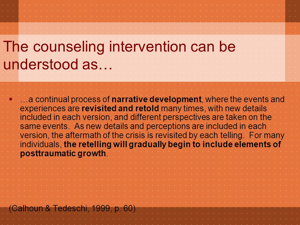 The counseling intervention can be understood as…  …a continual process of narrative development, where the events and experiences are revisited and