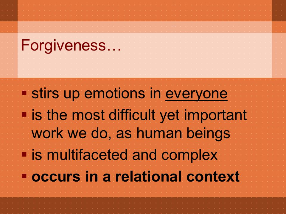 Forgiveness…  stirs up emotions in everyone  is the most difficult yet important work we do, as human beings  is multifaceted and complex  occurs