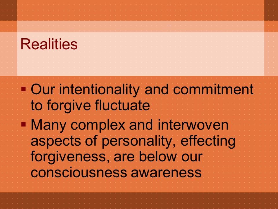 Realities  Our intentionality and commitment to forgive fluctuate  Many complex and interwoven aspects of personality, effecting forgiveness, are be