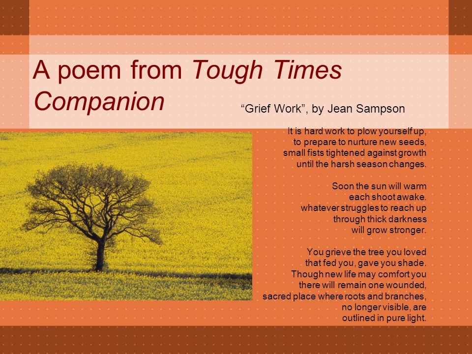 A poem from Tough Times Companion It is hard work to plow yourself up, to prepare to nurture new seeds, small fists tightened against growth until the