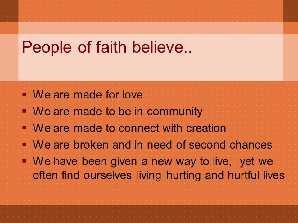 People of faith believe..  We are made for love  We are made to be in community  We are made to connect with creation  We are broken and in need o