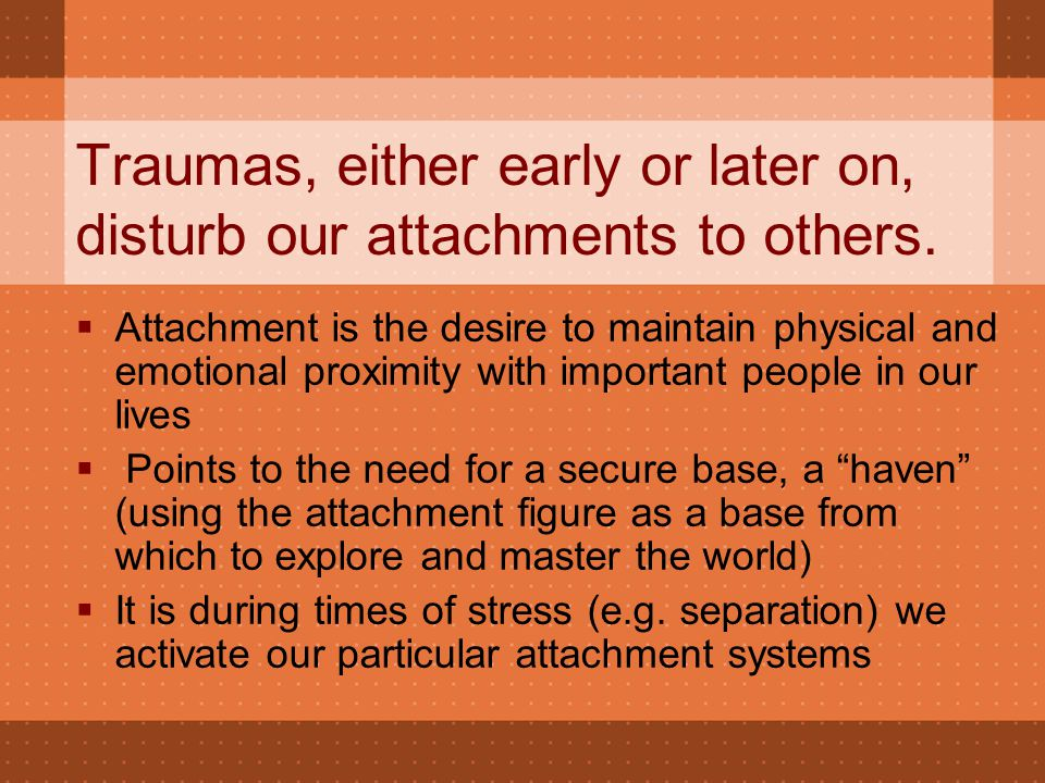 Traumas, either early or later on, disturb our attachments to others.  Attachment is the desire to maintain physical and emotional proximity with imp