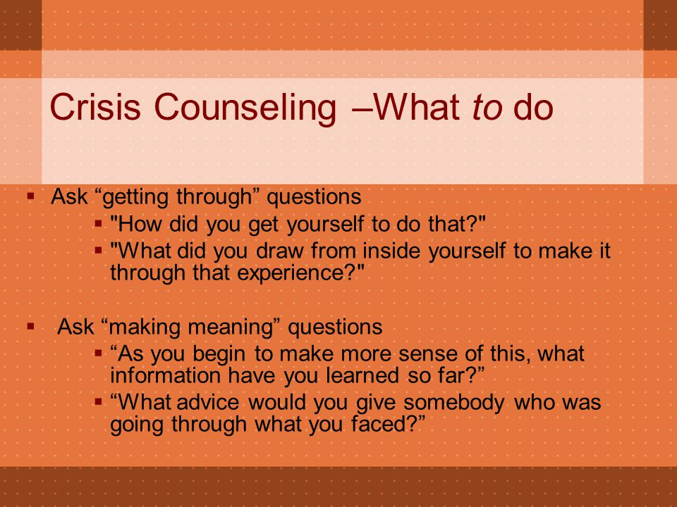 "Crisis Counseling –What to do  Ask ""getting through"" questions "