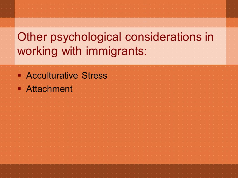 Other psychological considerations in working with immigrants:  Acculturative Stress  Attachment