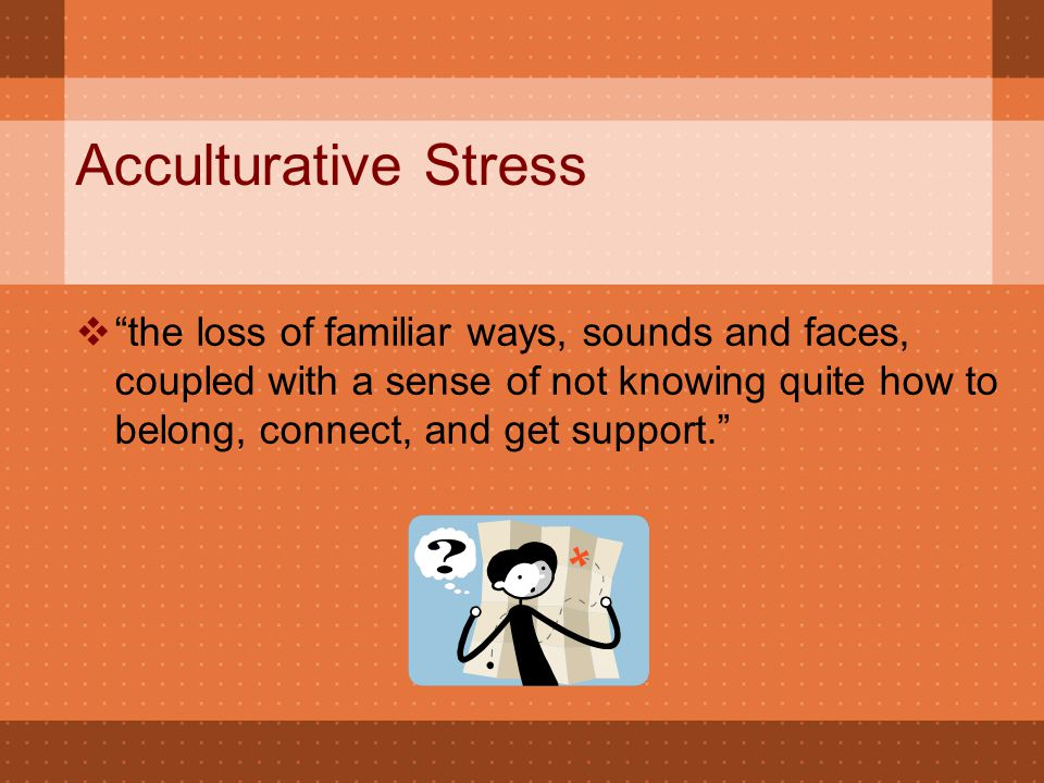 "Acculturative Stress  ""the loss of familiar ways, sounds and faces, coupled with a sense of not knowing quite how to belong, connect, and get support"