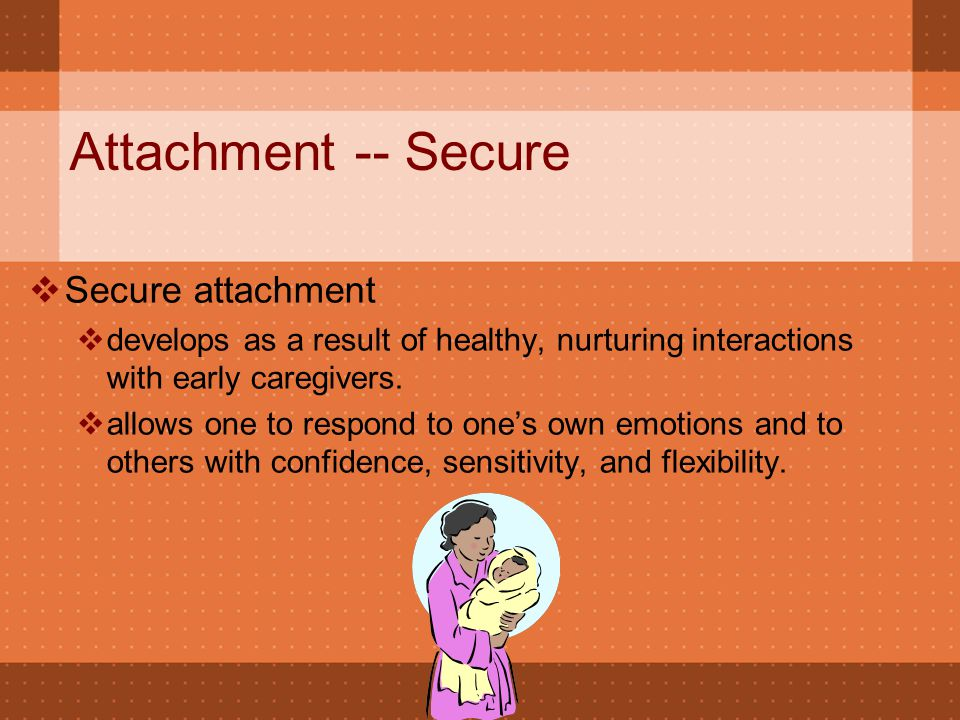 Attachment -- Secure  Secure attachment  develops as a result of healthy, nurturing interactions with early caregivers.  allows one to respond to o