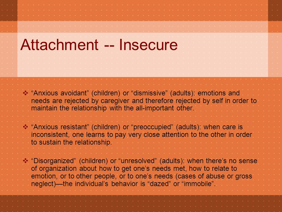 "Attachment -- Insecure  ""Anxious avoidant"" (children) or ""dismissive"" (adults): emotions and needs are rejected by caregiver and therefore rejected b"