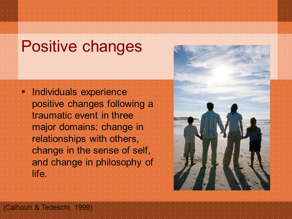 Positive changes  Individuals experience positive changes following a traumatic event in three major domains: change in relationships with others, ch