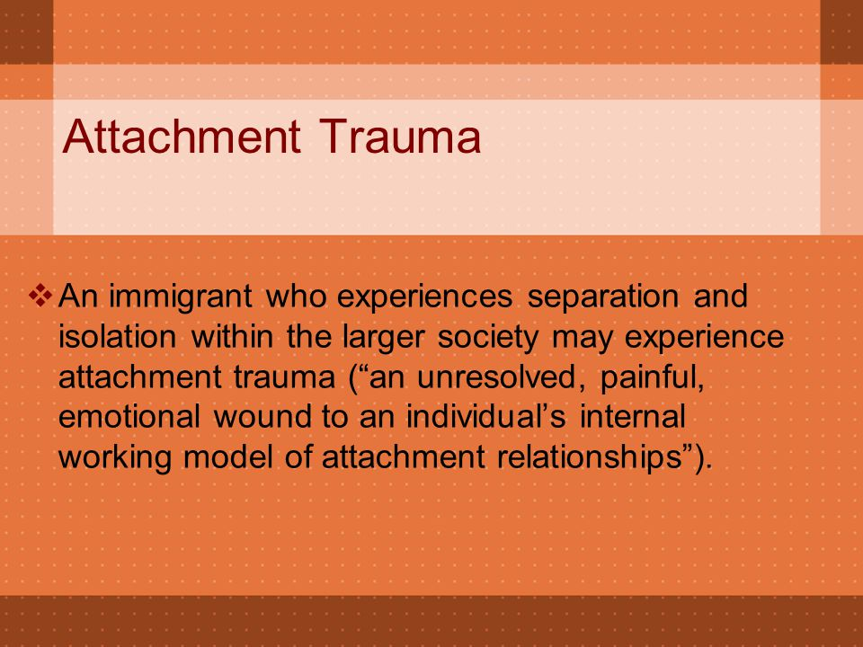 "Attachment Trauma  An immigrant who experiences separation and isolation within the larger society may experience attachment trauma (""an unresolved,"