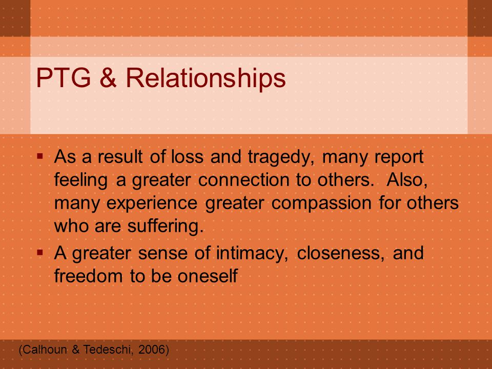 PTG & Relationships  As a result of loss and tragedy, many report feeling a greater connection to others. Also, many experience greater compassion fo