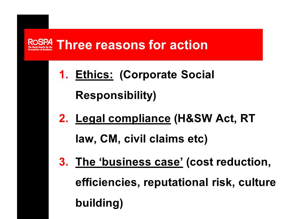 Three reasons for action 1.Ethics: (Corporate Social Responsibility) 2.Legal compliance (H&SW Act, RT law, CM, civil claims etc) 3.The 'business case' (cost reduction, efficiencies, reputational risk, culture building)