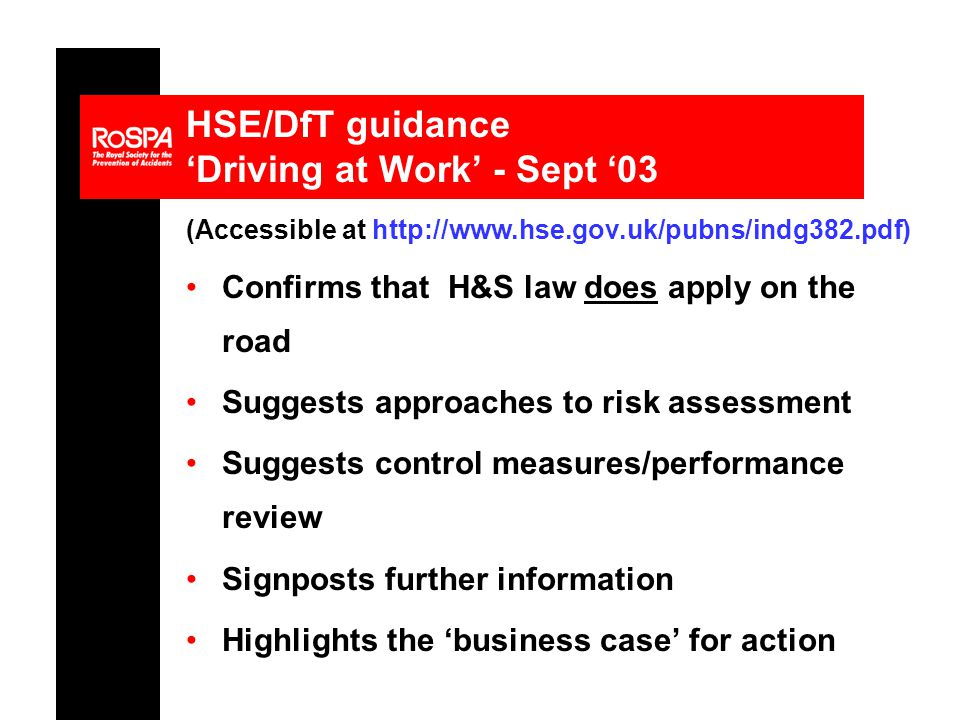 HSE/DfT guidance 'Driving at Work' - Sept '03 (Accessible at http://www.hse.gov.uk/pubns/indg382.pdf) Confirms that H&S law does apply on the road Suggests approaches to risk assessment Suggests control measures/performance review Signposts further information Highlights the 'business case' for action