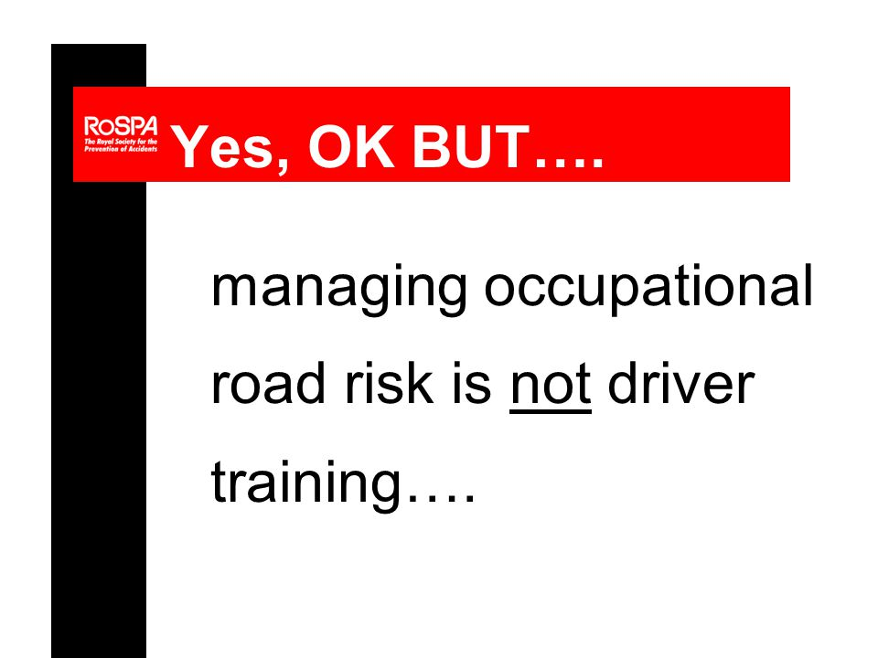 Yes, OK BUT…. managing occupational road risk is not driver training….
