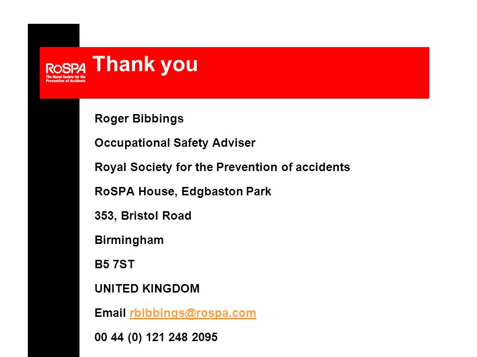 Thank you Roger Bibbings Occupational Safety Adviser Royal Society for the Prevention of accidents RoSPA House, Edgbaston Park 353, Bristol Road Birmingham B5 7ST UNITED KINGDOM Email rbibbings@rospa.comrbibbings@rospa.com 00 44 (0) 121 248 2095