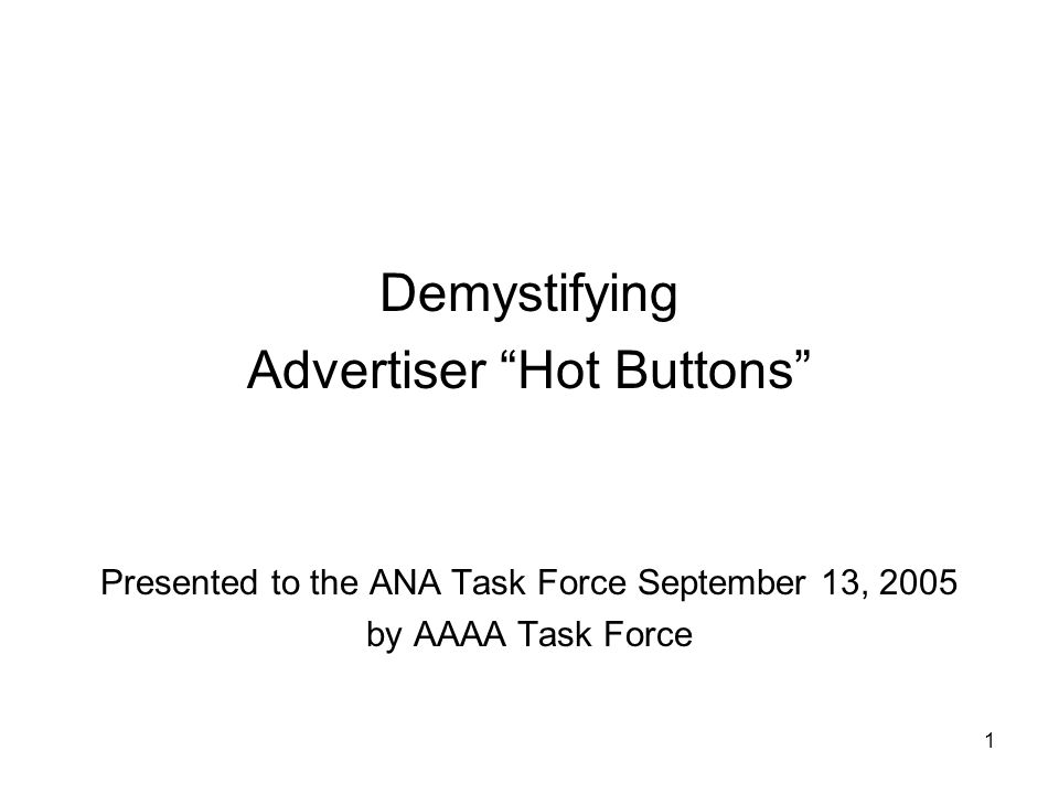 "1 Demystifying Advertiser ""Hot Buttons"" Presented to the ANA Task Force September 13, 2005 by AAAA Task Force"