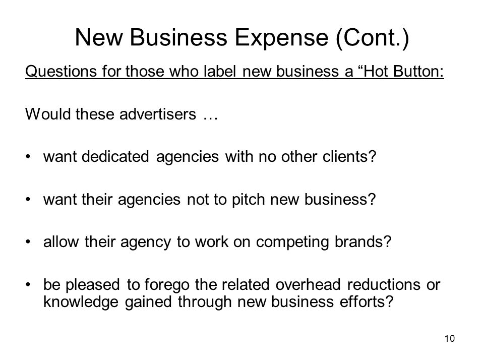 "10 New Business Expense (Cont.) Questions for those who label new business a ""Hot Button: Would these advertisers … want dedicated agencies with no ot"