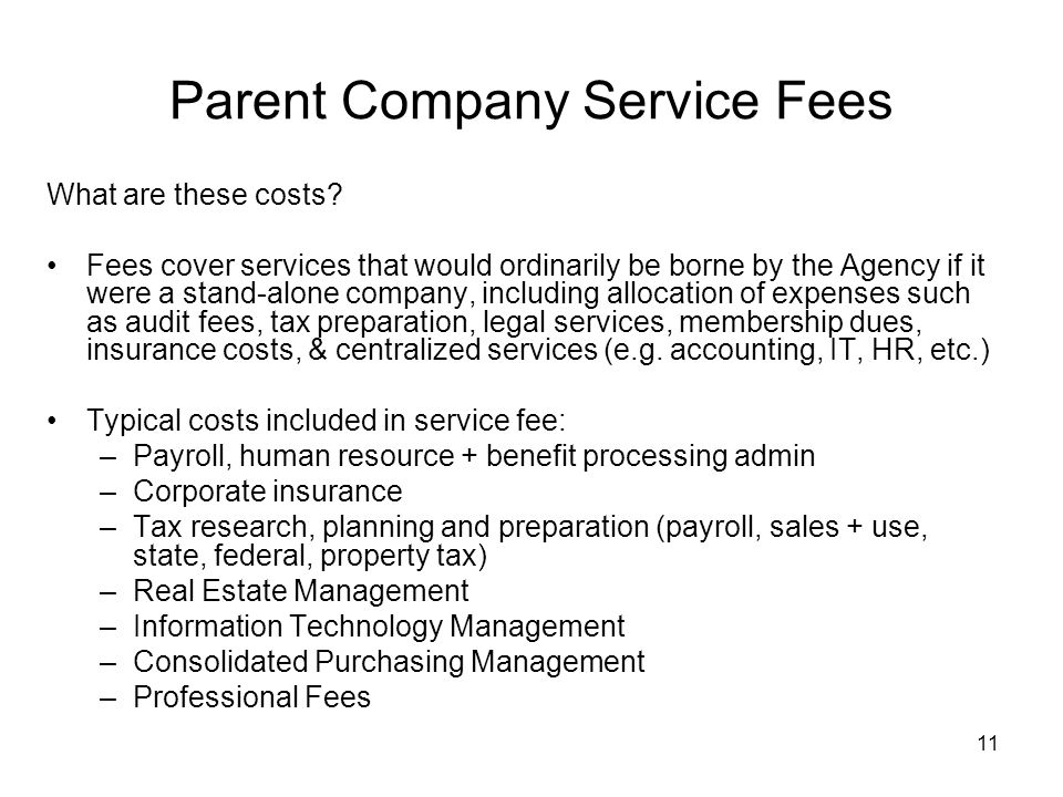 11 Parent Company Service Fees What are these costs? Fees cover services that would ordinarily be borne by the Agency if it were a stand-alone company