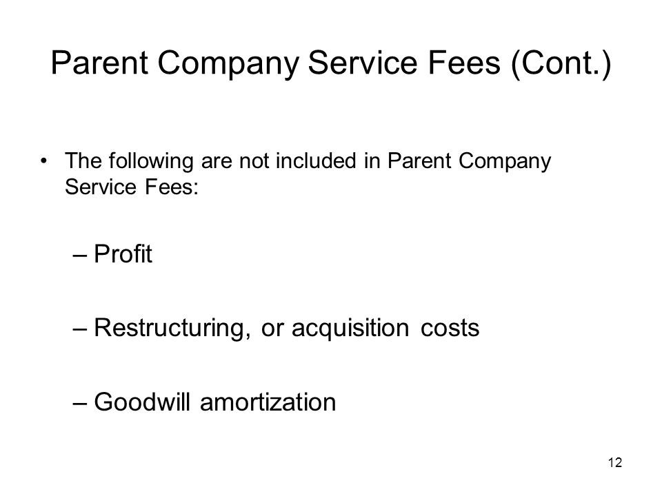 12 Parent Company Service Fees (Cont.) The following are not included in Parent Company Service Fees: –Profit –Restructuring, or acquisition costs –Go