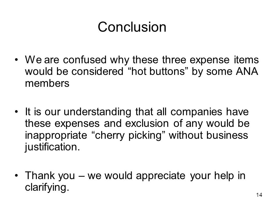 "14 Conclusion We are confused why these three expense items would be considered ""hot buttons"" by some ANA members It is our understanding that all com"