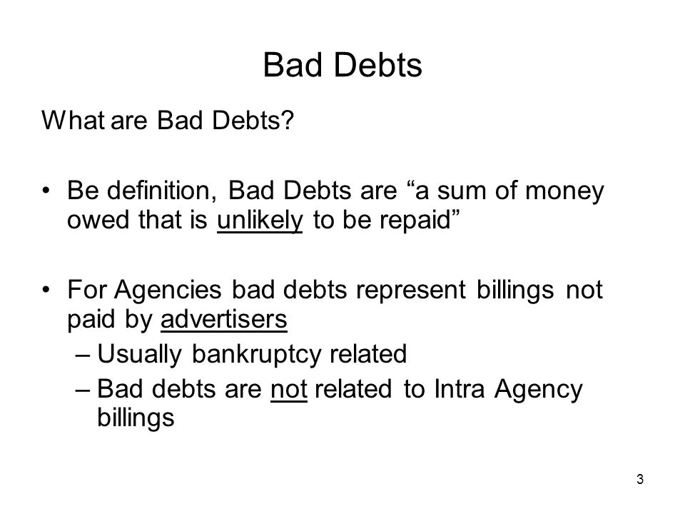 "3 Bad Debts What are Bad Debts? Be definition, Bad Debts are ""a sum of money owed that is unlikely to be repaid"" For Agencies bad debts represent bill"
