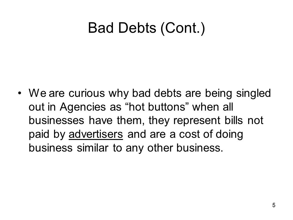 "5 Bad Debts (Cont.) We are curious why bad debts are being singled out in Agencies as ""hot buttons"" when all businesses have them, they represent bill"