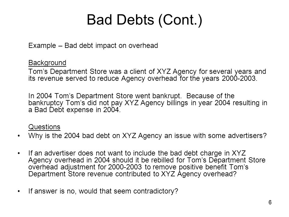 6 Bad Debts (Cont.) Example – Bad debt impact on overhead Background Tom's Department Store was a client of XYZ Agency for several years and its reven