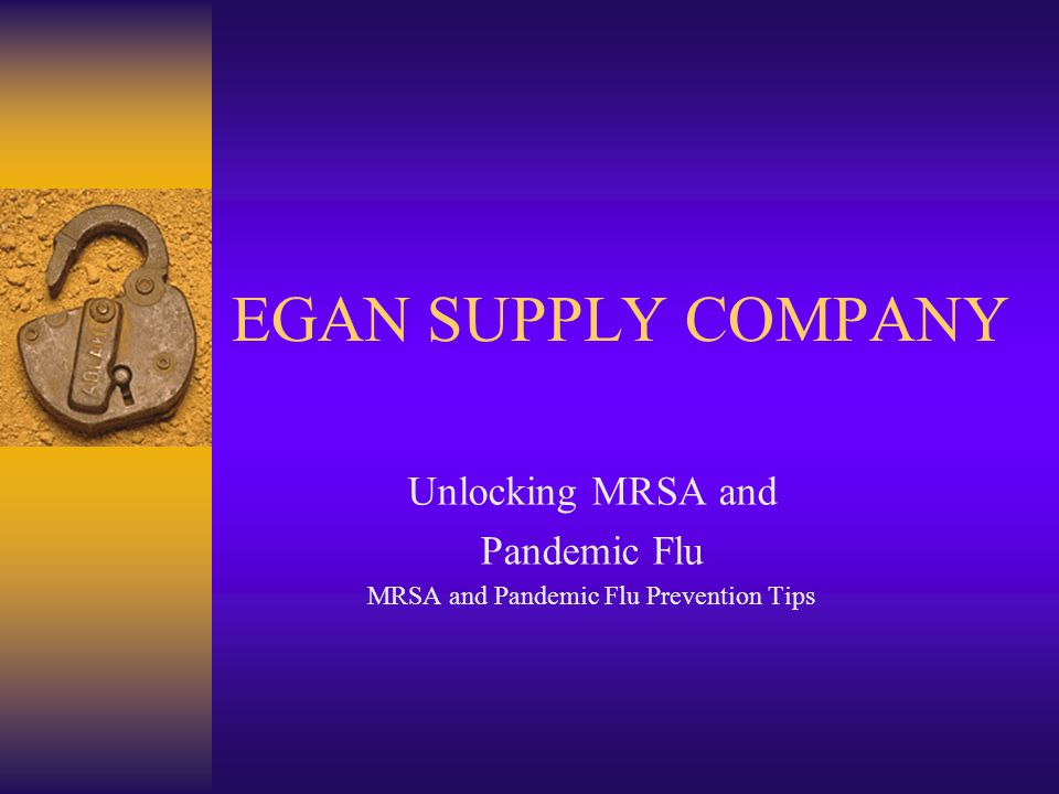 EGAN SUPPLY COMPANY Unlocking MRSA and Pandemic Flu MRSA and Pandemic Flu Prevention Tips