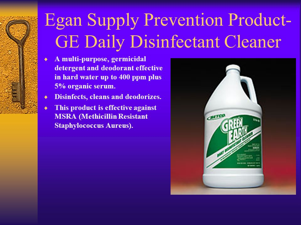 Egan Supply Prevention Product- GE Daily Disinfectant Cleaner  A multi-purpose, germicidal detergent and deodorant effective in hard water up to 400 ppm plus 5% organic serum.