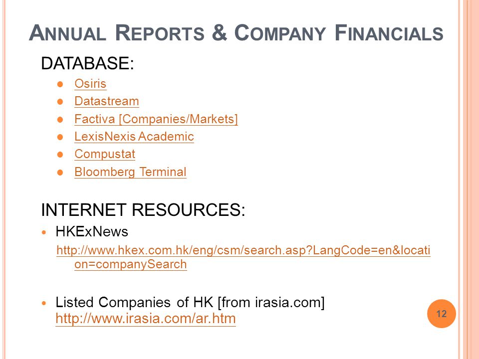 A NNUAL R EPORTS & C OMPANY F INANCIALS DATABASE: Osiris Datastream Factiva [Companies/Markets] LexisNexis Academic Compustat Bloomberg Terminal INTERNET RESOURCES: HKExNews http://www.hkex.com.hk/eng/csm/search.asp LangCode=en&locati on=companySearch Listed Companies of HK [from irasia.com] http://www.irasia.com/ar.htm http://www.irasia.com/ar.htm 12
