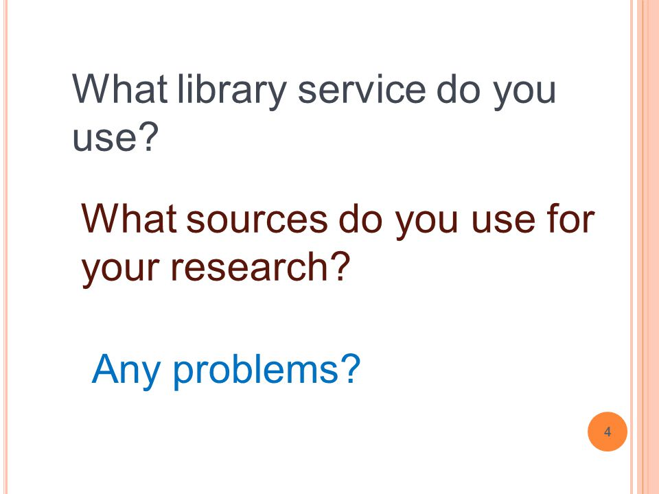 4 What library service do you use? What sources do you use for your research? Any problems?