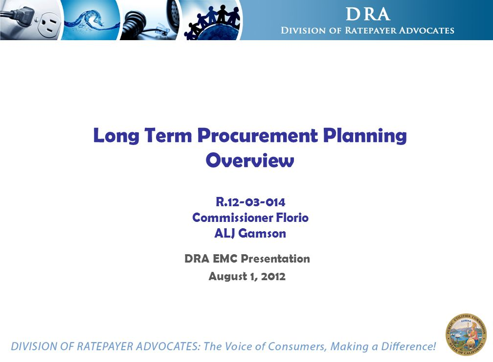 Long Term Procurement Planning Overview R.12-03-014 Commissioner Florio ALJ Gamson DRA EMC Presentation August 1, 2012
