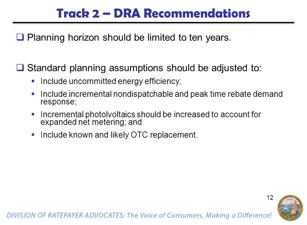 12 Track 2 – DRA Recommendations  Planning horizon should be limited to ten years.  Standard planning assumptions should be adjusted to:  Include u