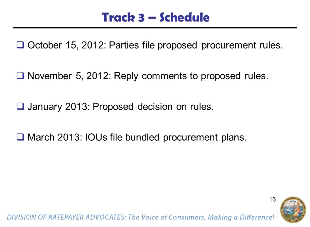 16 Track 3 – Schedule  October 15, 2012: Parties file proposed procurement rules.  November 5, 2012: Reply comments to proposed rules.  January 201